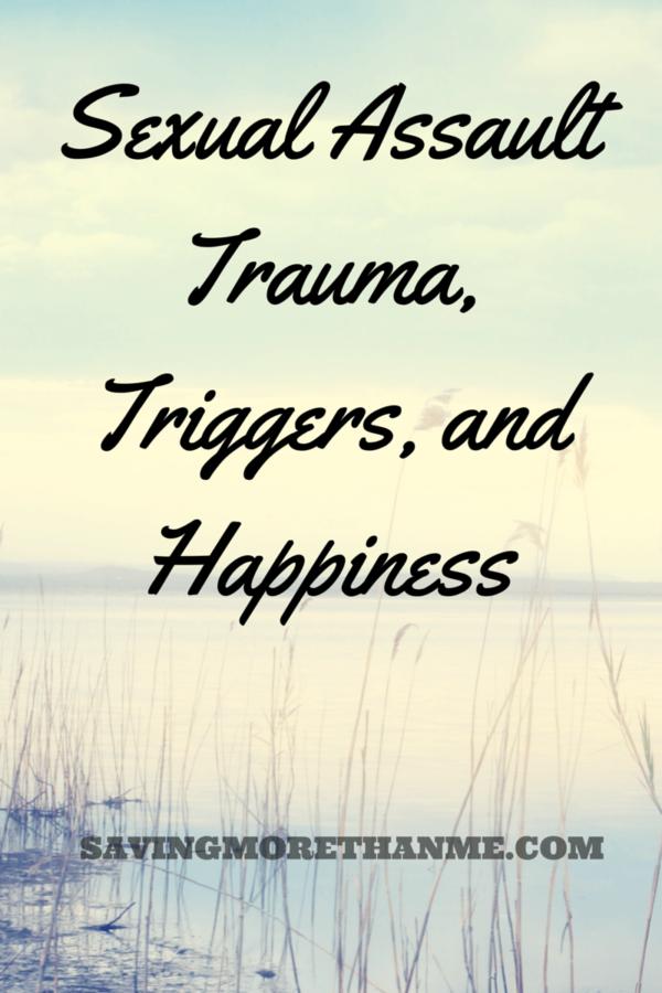 Sexual Assault Trauma, Triggers, and Happiness savingmorethanme.com